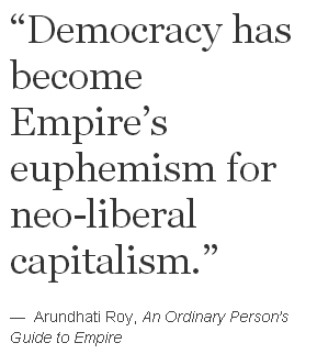 """""""Democracy has become Empire's euphemism for neo-liberal capitalism."""" —  Arundhati Roy, An Ordinary Person's Guide to Empire"""
