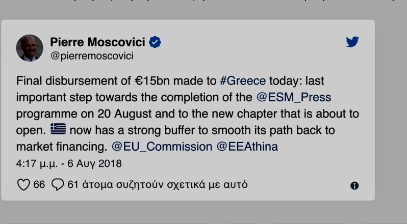 Την εκταμίευση της τελευταίας δόσης του προγράμματος στήριξης ύψους 15 δισ. ευρώ προς την Ελλάδα ανακοίνωσε ο Ευρωπαϊκός Μηχανισμός Σταθερότητας. Σύμφωνα με την ανακοίνωση του ESM, τα 9,5 δισ. της δόσης θα χρησιμοποιηθούν για τη δημιουργία του μαξιλαριού ρευστότητας και τα 5,5 δισ. για την αποπληρωμή του χρέους. Μετά την εν λόγω εκταμίευση το μαξιλάρι ρευστότητας θα φτάσει τα 24 δισ. ευρώ συνολικά και θα καλύψει περίπου 22 μήνες χρηματοδοτικών αναγκών της χώρας μετά το τέλος του προγράμματος στις 20 Αυγούστου. Η εκταμίευση εγκρίθηκε επί της αρχής από το Διοικητικό Συμβούλιο του ESM στις 13 Ιουλίου και η διαδικασία έγκρισης ολοκληρώθηκε την 1η Αυγούστου, σε συνέχεια των εθνικών διαδικασιών. «Η τελευταία εκταμίευση και το θετικό αποτέλεσμα της τελικής αξιολόγησης στέλνουν ένα μήνυμα ότι η Ελλάδα έχει προχωρήσει σημαντικά κατά τη διάρκεια των τριών ετών του προγράμματος του ESM. Η δέσμευση και η σκληρή δουλειά του ελληνικού λαού τώρα αποδίδει καρπούς. Το τελικό πακέτο μεταρρυθμίσεων που εφάρμοσε η Ελλάδα περιελάμβανε σημαντικές δράσεις στον τομέα της φορολογικής πολιτικής, καταπολεμώντας τη φοροδιαφυγή, στη μεταρρύθμιση των δημοσίων εσόδων και την επίλυση των μη εξυπηρετούμενων δανείων», δήλωσε σχετικά ο επικεφαλής του ESM, Κλάους Ρέγκλινγκ. Ο ίδιος πρόσθεσε: «Από το 2012, το ΕΤΧΣ και ο ESM υποστήριξαν τον ελληνικό λαό στις προσπάθειές του παρέχοντας άνευ προηγουμένου ποσά μακροπρόθεσμων δανείων με πολύ ευνοϊκά επιτόκια. Το τέλος του προγράμματος του ESM στις 20 Αυγούστου θα αποτελέσει ορόσημο για τη χώρα. Η Ελλάδα θα πρέπει τώρα να αποδείξει στους εταίρους και τις αγορές ότι δεσμεύεται να μην αναστρέψει τις μεταρρυθμίσεις που έχουν εφαρμοστεί και να ακολουθήσει βιώσιμες οικονομικές και δημοσιονομικές πολιτικές που είναι αναγκαίες μακροπρόθεσμα προκειμένου να αποτελέσει μια ισχυρή οικονομία που δημιουργεί ανάπτυξη και θέσεις εργασίας». Μετά την εκταμίευση των 15 δισ., η οικονομική ενίσχυση του ESM προς την Ελλάδα, στο πλαίσιο του τρίτου προγράμματος ανέρχεται σε 61,9 δ